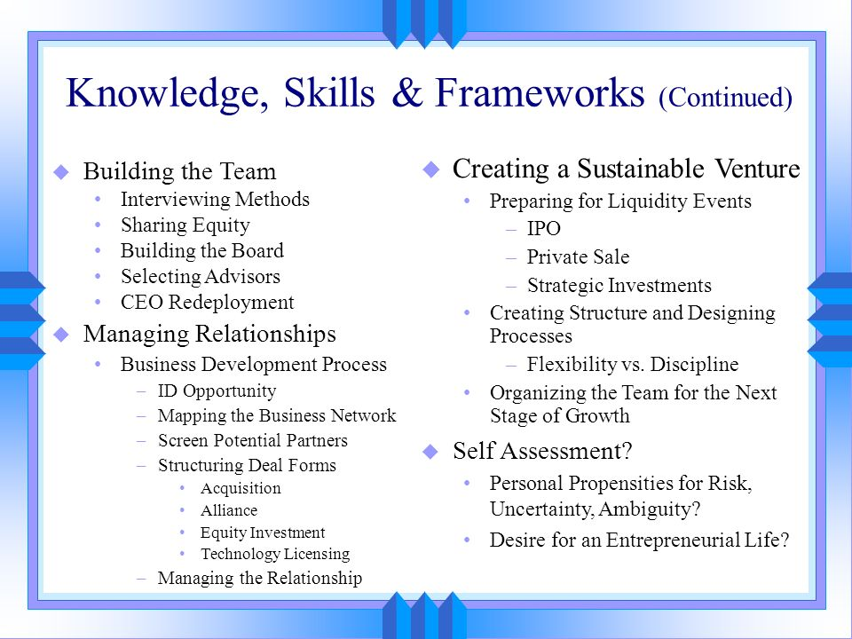 Knowledge, Skills & Frameworks (Continued) u Building the Team Interviewing Methods Sharing Equity Building the Board Selecting Advisors CEO Redeploym