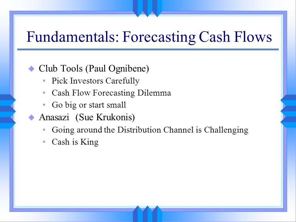 Fundamentals: Forecasting Cash Flows u Club Tools (Paul Ognibene) Pick Investors Carefully Cash Flow Forecasting Dilemma Go big or start small u Anasa