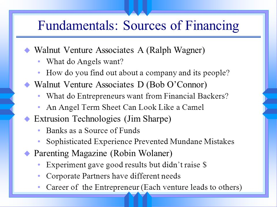 Fundamentals: Sources of Financing u Walnut Venture Associates A (Ralph Wagner) What do Angels want? How do you find out about a company and its peopl