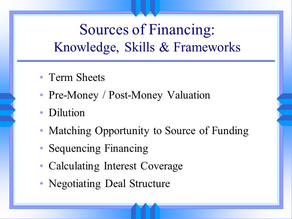 Sources of Financing: Knowledge, Skills & Frameworks Term Sheets Pre-Money / Post-Money Valuation Dilution Matching Opportunity to Source of Funding S