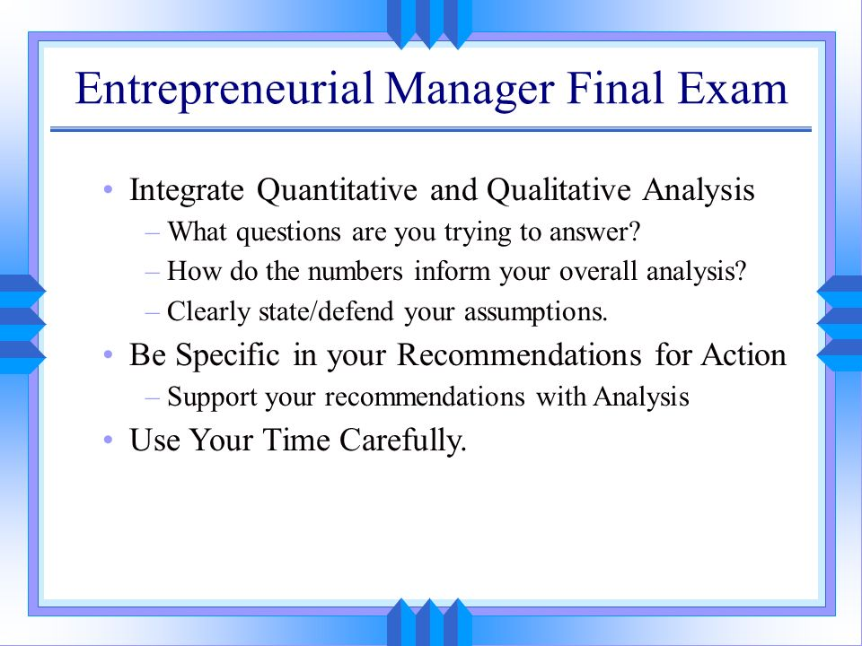 Entrepreneurial Manager Final Exam Integrate Quantitative and Qualitative Analysis –What questions are you trying to answer? –How do the numbers infor