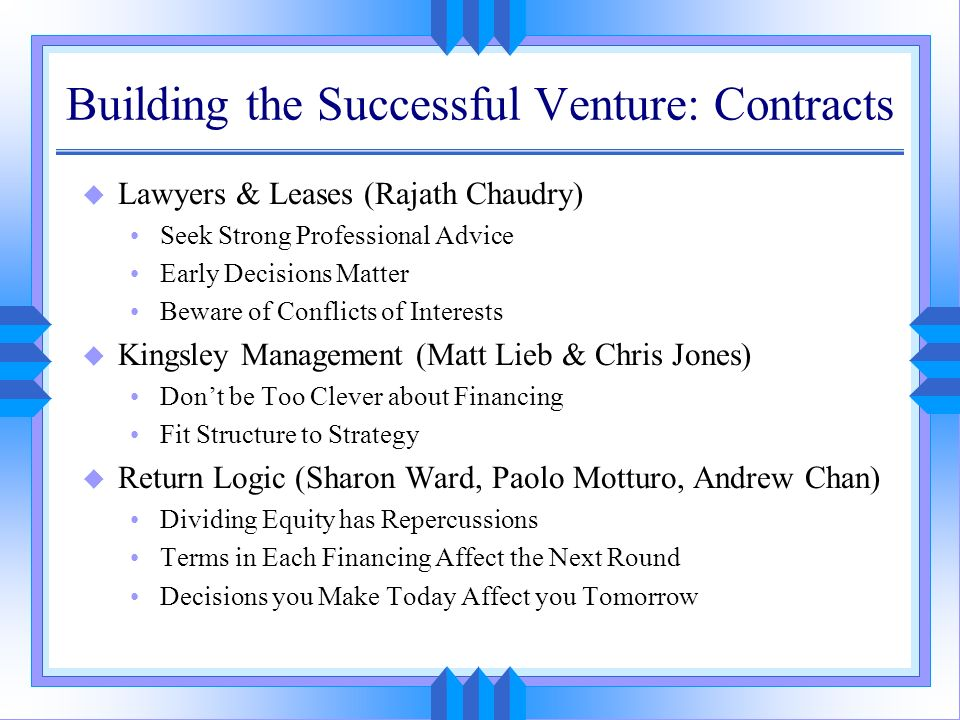 Building the Successful Venture: Contracts u Lawyers & Leases (Rajath Chaudry) Seek Strong Professional Advice Early Decisions Matter Beware of Confli