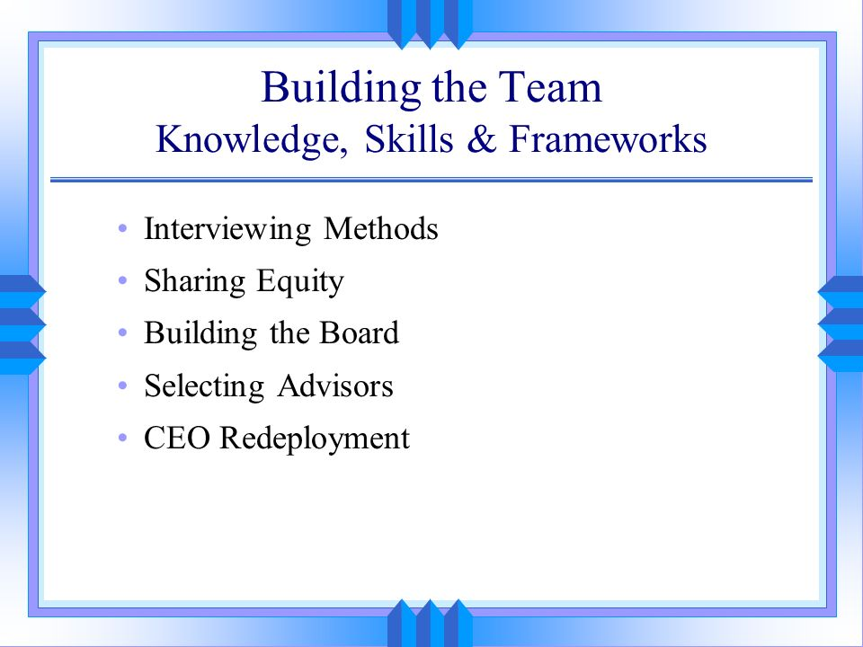 Building the Team Knowledge, Skills & Frameworks Interviewing Methods Sharing Equity Building the Board Selecting Advisors CEO Redeployment