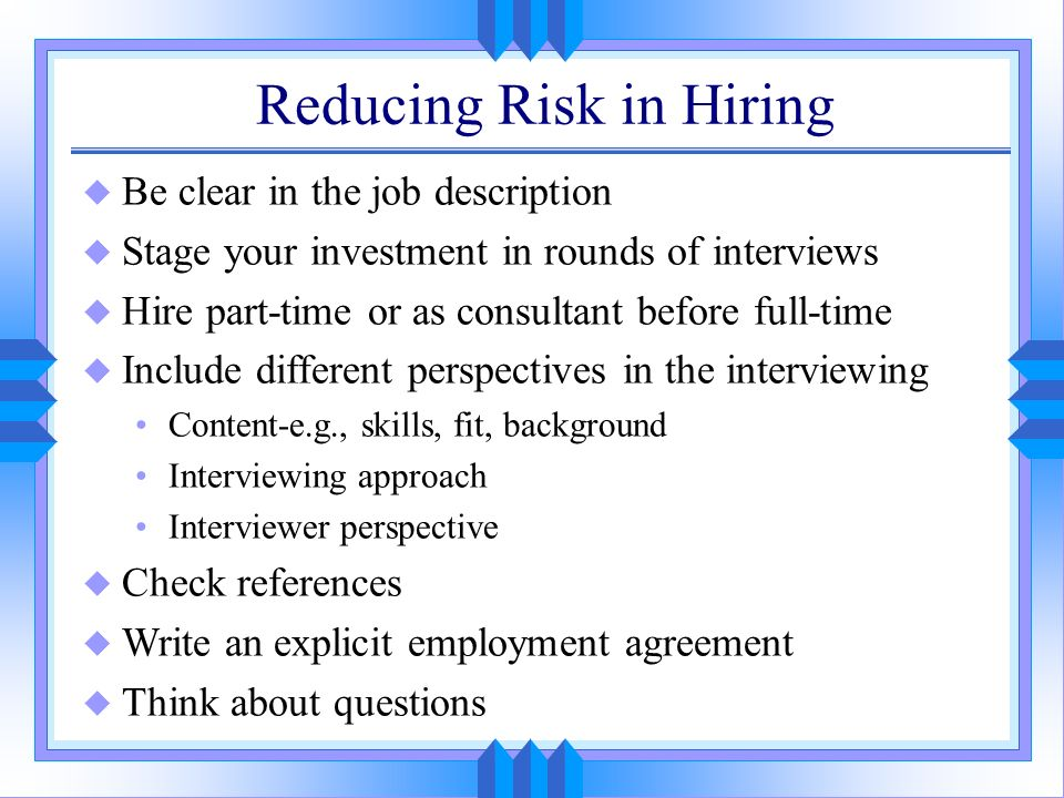 Reducing Risk in Hiring u Be clear in the job description u Stage your investment in rounds of interviews u Hire part-time or as consultant before ful