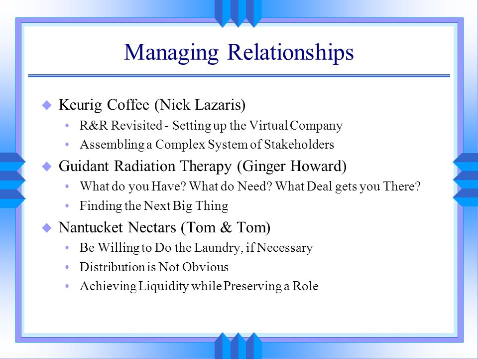 Managing Relationships u Keurig Coffee (Nick Lazaris) R&R Revisited - Setting up the Virtual Company Assembling a Complex System of Stakeholders u Gui