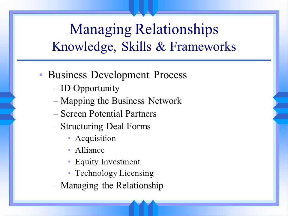 Managing Relationships Knowledge, Skills & Frameworks Business Development Process –ID Opportunity –Mapping the Business Network –Screen Potential Par