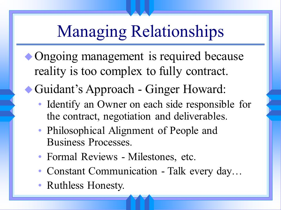 Managing Relationships u Ongoing management is required because reality is too complex to fully contract. u Guidants Approach - Ginger Howard: Identif