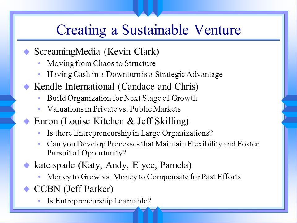 Creating a Sustainable Venture u ScreamingMedia (Kevin Clark) Moving from Chaos to Structure Having Cash in a Downturn is a Strategic Advantage u Kend