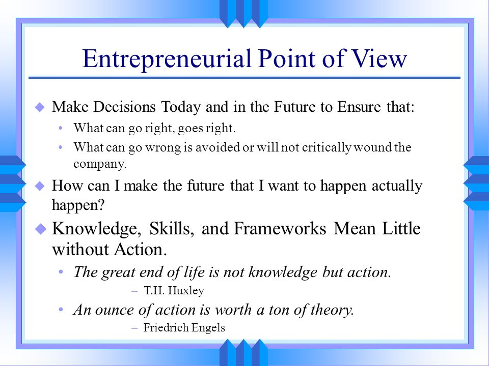 Entrepreneurial Point of View u Make Decisions Today and in the Future to Ensure that: What can go right, goes right. What can go wrong is avoided or