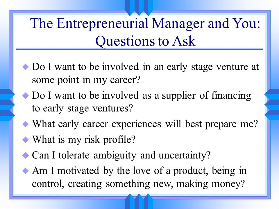 The Entrepreneurial Manager and You: Questions to Ask u Do I want to be involved in an early stage venture at some point in my career? u Do I want to
