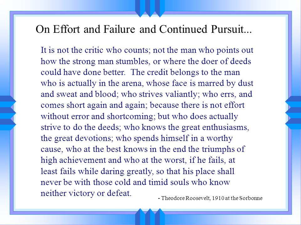 It is not the critic who counts; not the man who points out how the strong man stumbles, or where the doer of deeds could have done better. The credit