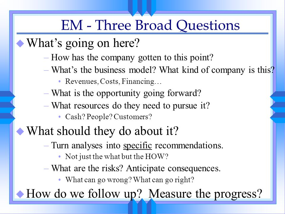 EM - Three Broad Questions u Whats going on here? –How has the company gotten to this point? –Whats the business model? What kind of company is this?