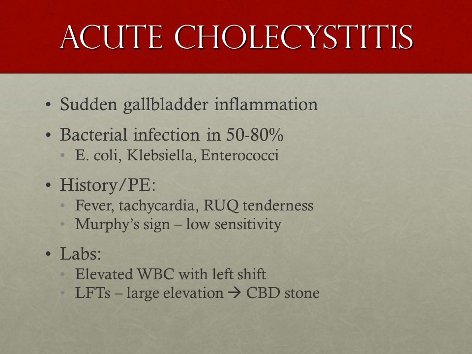 Acute Cholecystitis Sudden gallbladder inflammation Bacterial infection in 50-80% E. coli, Klebsiella, Enterococci History/PE: Fever, tachycardia, RUQ