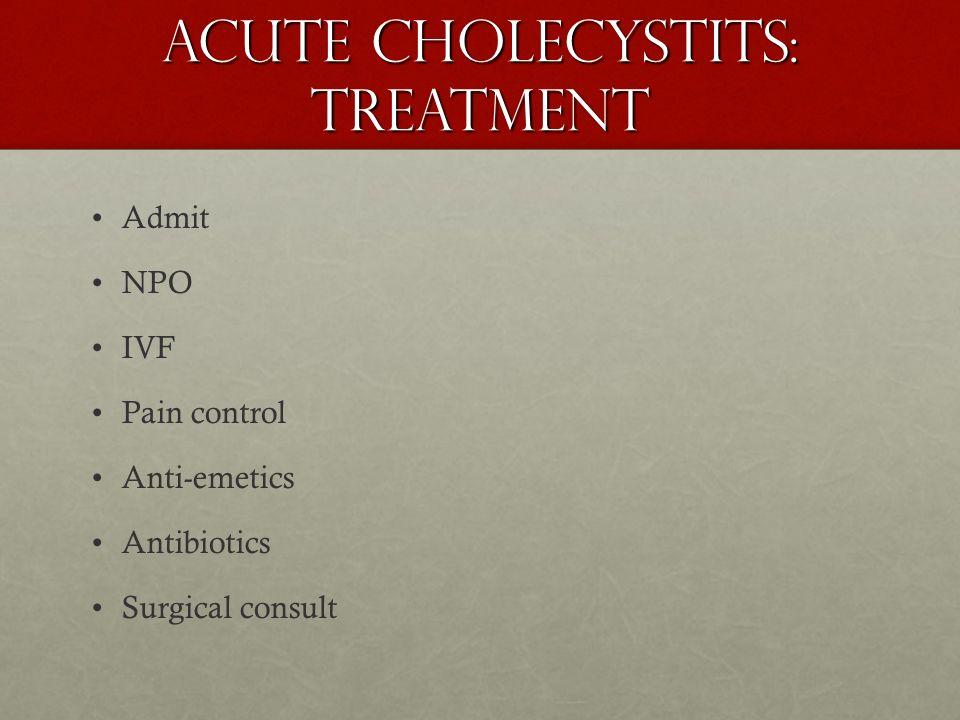 Acute Cholecystits: Treatment Admit NPO IVF Pain control Anti-emetics Antibiotics Surgical consult