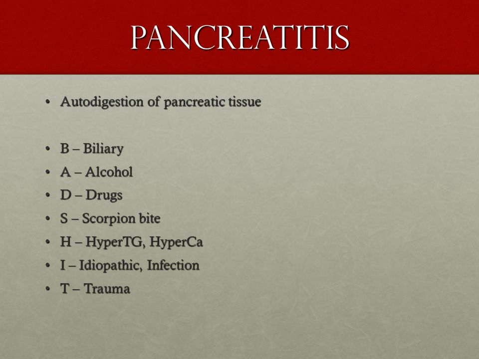 Pancreatitis Autodigestion of pancreatic tissueAutodigestion of pancreatic tissue B – BiliaryB – Biliary A – AlcoholA – Alcohol D – DrugsD – Drugs S –