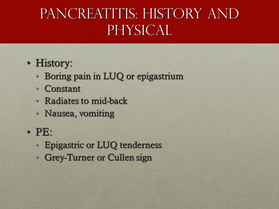 Pancreatitis: History and Physical History:History: Boring pain in LUQ or epigastriumBoring pain in LUQ or epigastrium ConstantConstant Radiates to mi