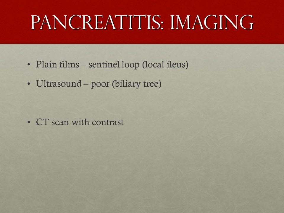 Pancreatitis: Imaging Plain films – sentinel loop (local ileus) Ultrasound – poor (biliary tree) CT scan with contrast