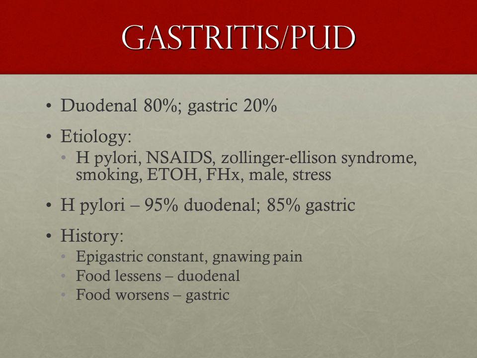 Gastritis/PUD Duodenal 80%; gastric 20% Etiology: H pylori, NSAIDS, zollinger-ellison syndrome, smoking, ETOH, FHx, male, stress H pylori – 95% duoden