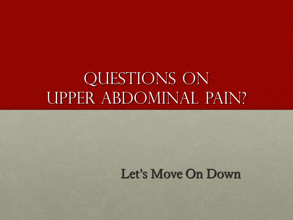 Questions on Upper Abdominal Pain? Lets Move On Down