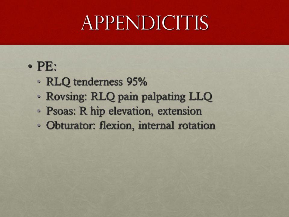 Appendicitis PE:PE: RLQ tenderness 95%RLQ tenderness 95% Rovsing: RLQ pain palpating LLQRovsing: RLQ pain palpating LLQ Psoas: R hip elevation, extens