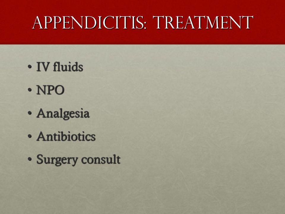 Appendicitis: Treatment IV fluids IV fluids NPO NPO Analgesia Analgesia Antibiotics Antibiotics Surgery consult Surgery consult