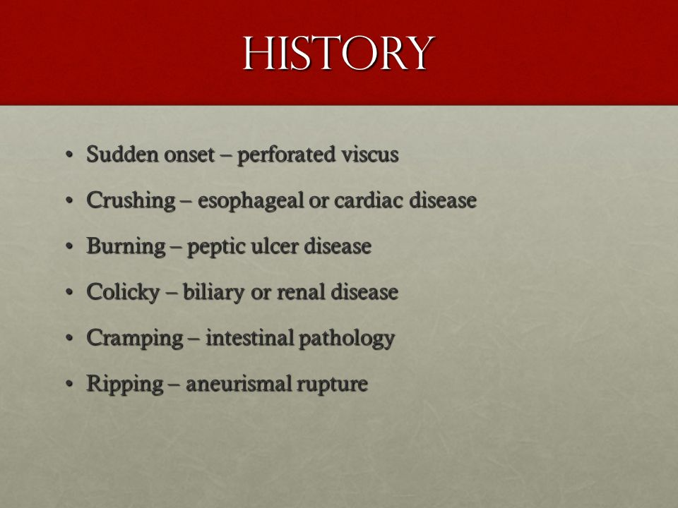 History Sudden onset – perforated viscusSudden onset – perforated viscus Crushing – esophageal or cardiac diseaseCrushing – esophageal or cardiac dise