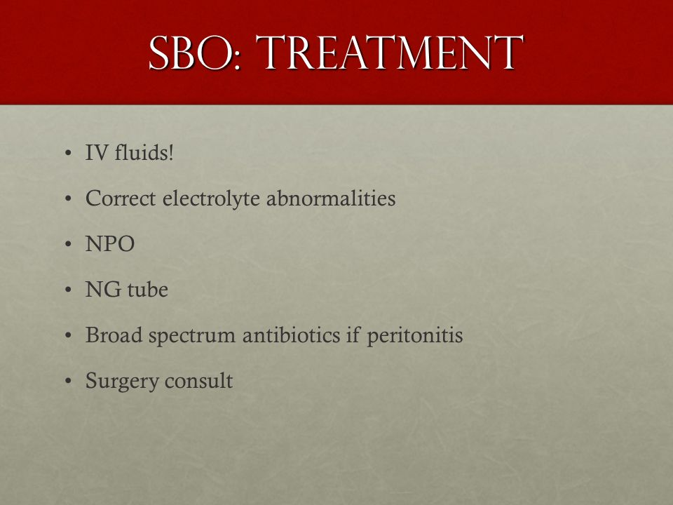 SBO: Treatment IV fluids! Correct electrolyte abnormalities NPO NG tube Broad spectrum antibiotics if peritonitis Surgery consult
