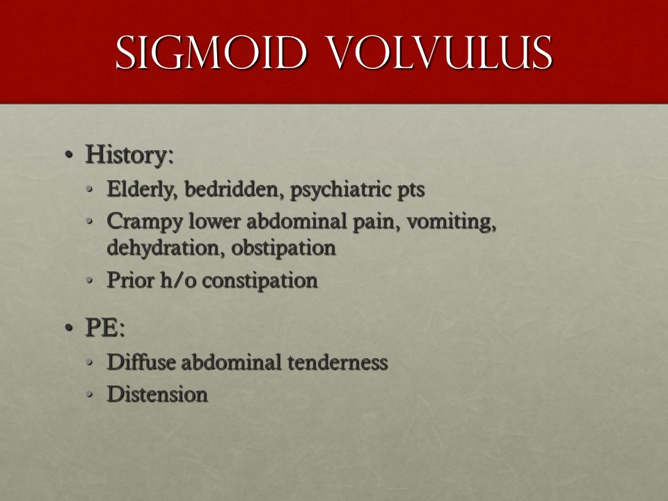 Sigmoid Volvulus History:History: Elderly, bedridden, psychiatric ptsElderly, bedridden, psychiatric pts Crampy lower abdominal pain, vomiting, dehydr