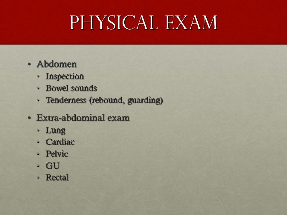 Physical Exam AbdomenAbdomen InspectionInspection Bowel soundsBowel sounds Tenderness (rebound, guarding)Tenderness (rebound, guarding) Extra-abdomina