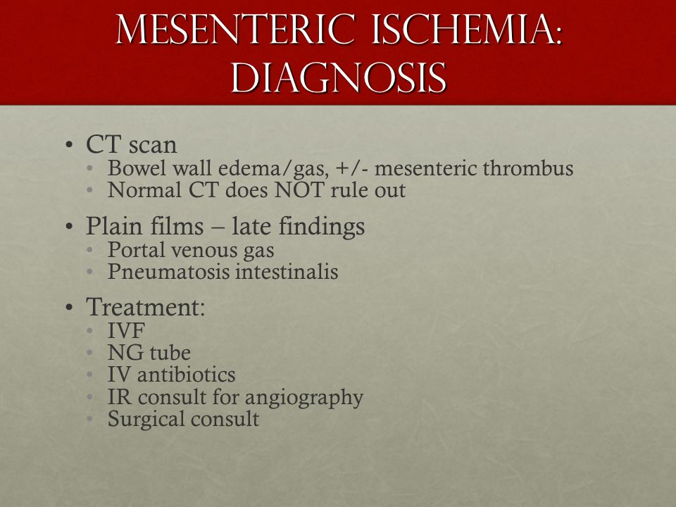 Mesenteric Ischemia: Diagnosis CT scan Bowel wall edema/gas, +/- mesenteric thrombus Normal CT does NOT rule out Plain films – late findings Portal ve