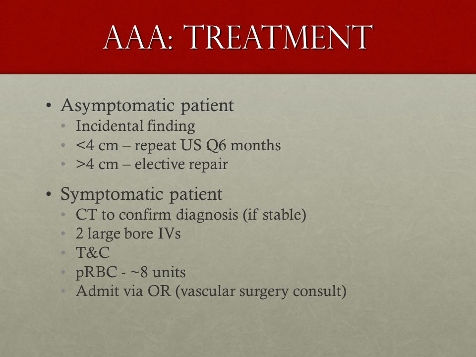 AAA: Treatment Asymptomatic patient Incidental finding <4 cm – repeat US Q6 months >4 cm – elective repair Symptomatic patient CT to confirm diagnosis