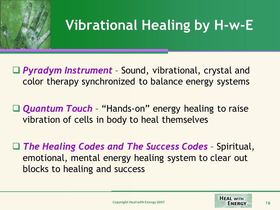 Copyright Heal with Energy 2007 16 Vibrational Healing by H-w-E Pyradym Instrument – Sound, vibrational, crystal and color therapy synchronized to bal