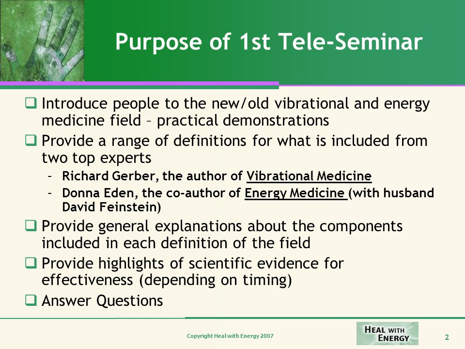Copyright Heal with Energy 2007 2 Purpose of 1st Tele-Seminar Introduce people to the new/old vibrational and energy medicine field – practical demons