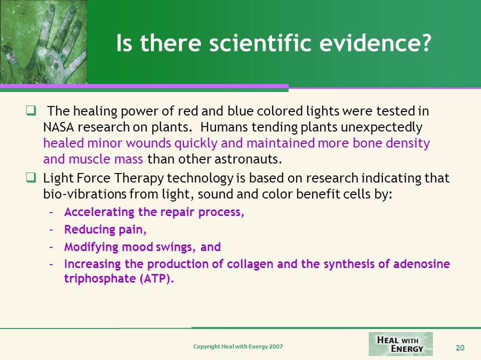 Copyright Heal with Energy 2007 20 Is there scientific evidence? The healing power of red and blue colored lights were tested in NASA research on plan