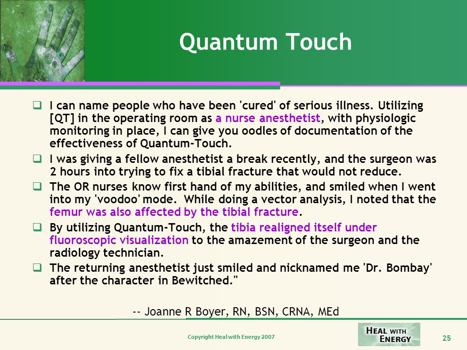 Copyright Heal with Energy 2007 25 Quantum Touch I can name people who have been 'cured' of serious illness. Utilizing [QT] in the operating room as a