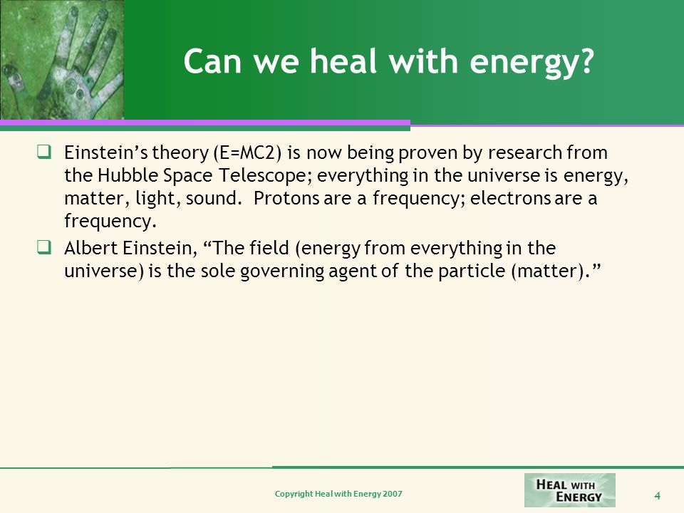Copyright Heal with Energy 2007 4 Can we heal with energy? Einsteins theory (E=MC2) is now being proven by research from the Hubble Space Telescope; e