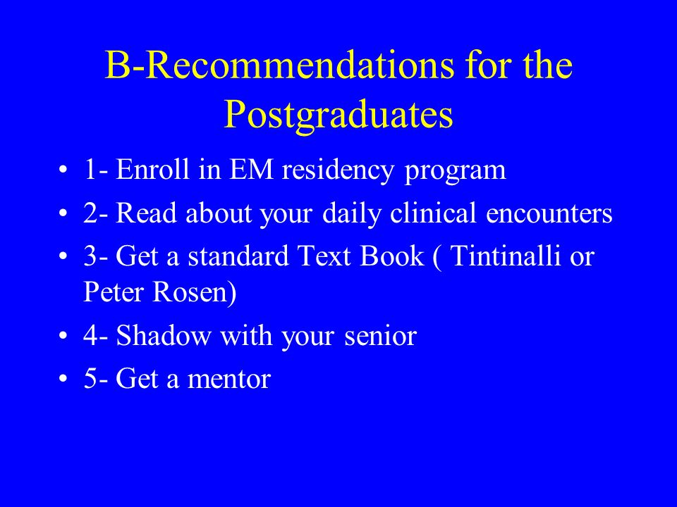 B-Recommendations for the Postgraduates 1- Enroll in EM residency program 2- Read about your daily clinical encounters 3- Get a standard Text Book ( Tintinalli or Peter Rosen) 4- Shadow with your senior 5- Get a mentor