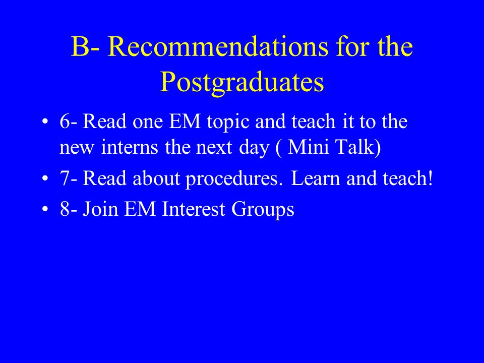 B- Recommendations for the Postgraduates 6- Read one EM topic and teach it to the new interns the next day ( Mini Talk) 7- Read about procedures.