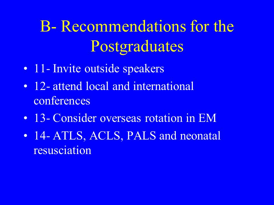 B- Recommendations for the Postgraduates 11- Invite outside speakers 12- attend local and international conferences 13- Consider overseas rotation in EM 14- ATLS, ACLS, PALS and neonatal resusciation