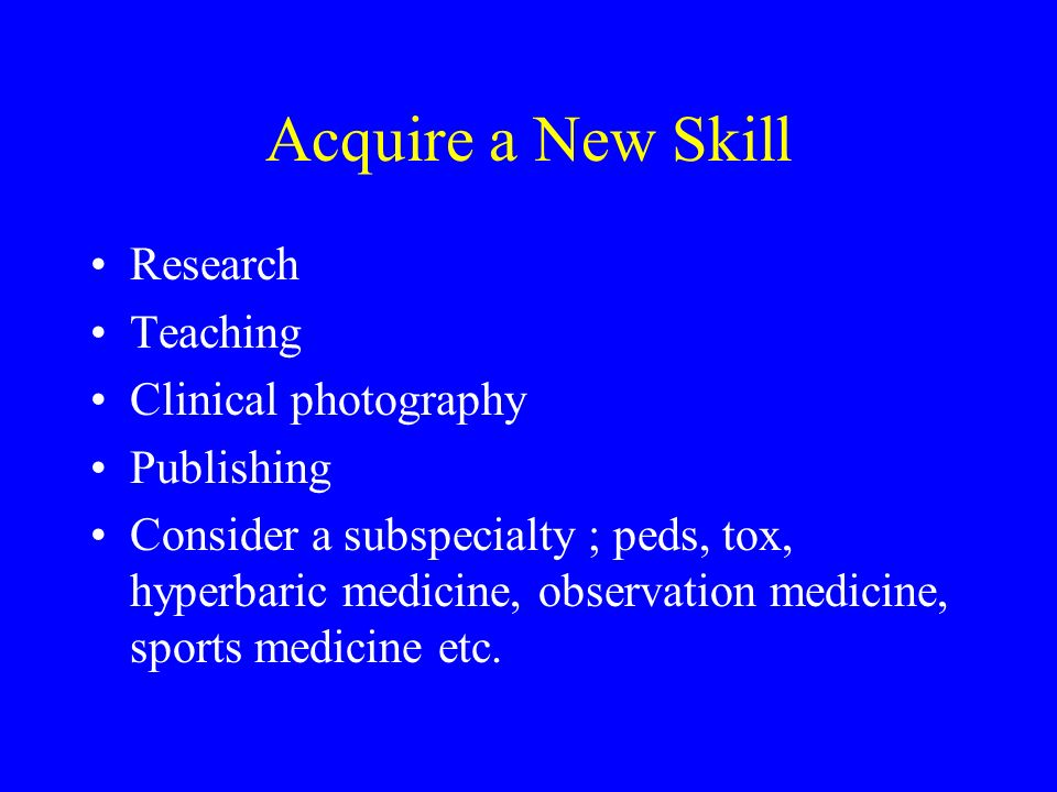 Acquire a New Skill Research Teaching Clinical photography Publishing Consider a subspecialty ; peds, tox, hyperbaric medicine, observation medicine, sports medicine etc.
