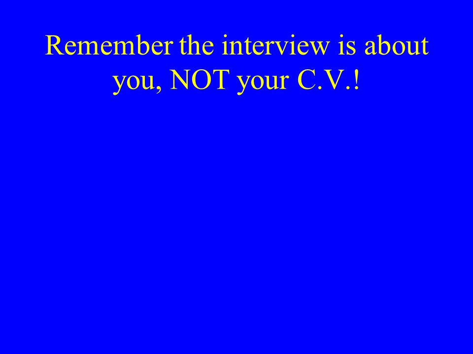 Remember the interview is about you, NOT your C.V.!