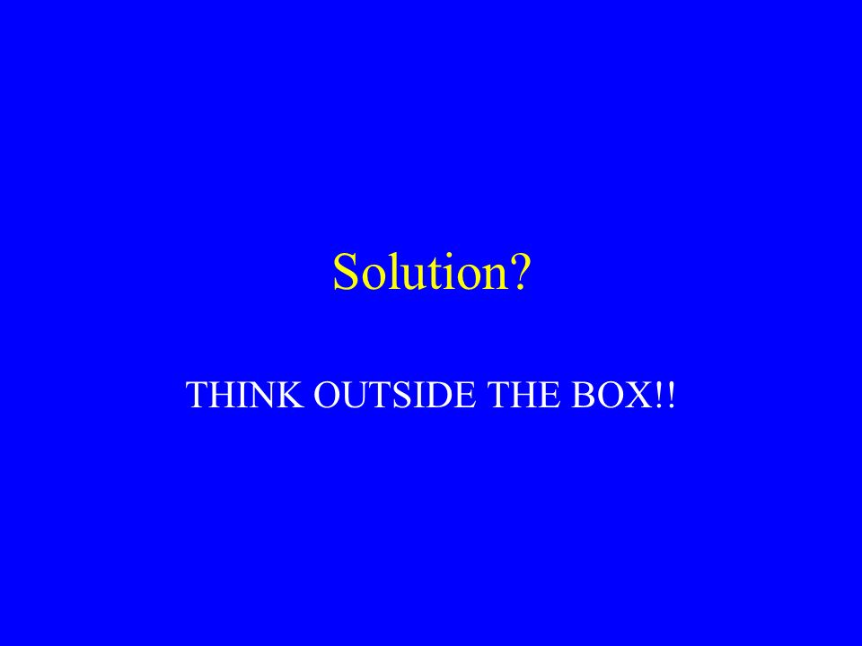 Solution THINK OUTSIDE THE BOX!!