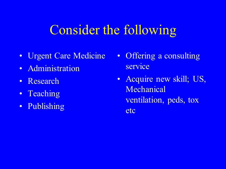 Consider the following Urgent Care Medicine Administration Research Teaching Publishing Offering a consulting service Acquire new skill; US, Mechanical ventilation, peds, tox etc