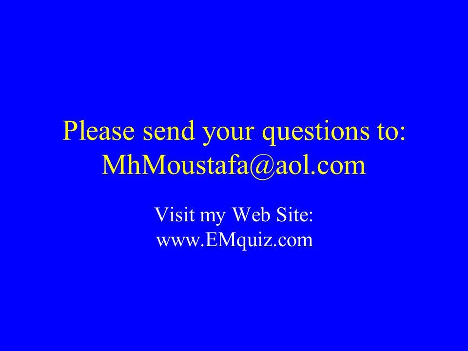 Please send your questions to: MhMoustafa@aol.com Visit my Web Site: www.EMquiz.com
