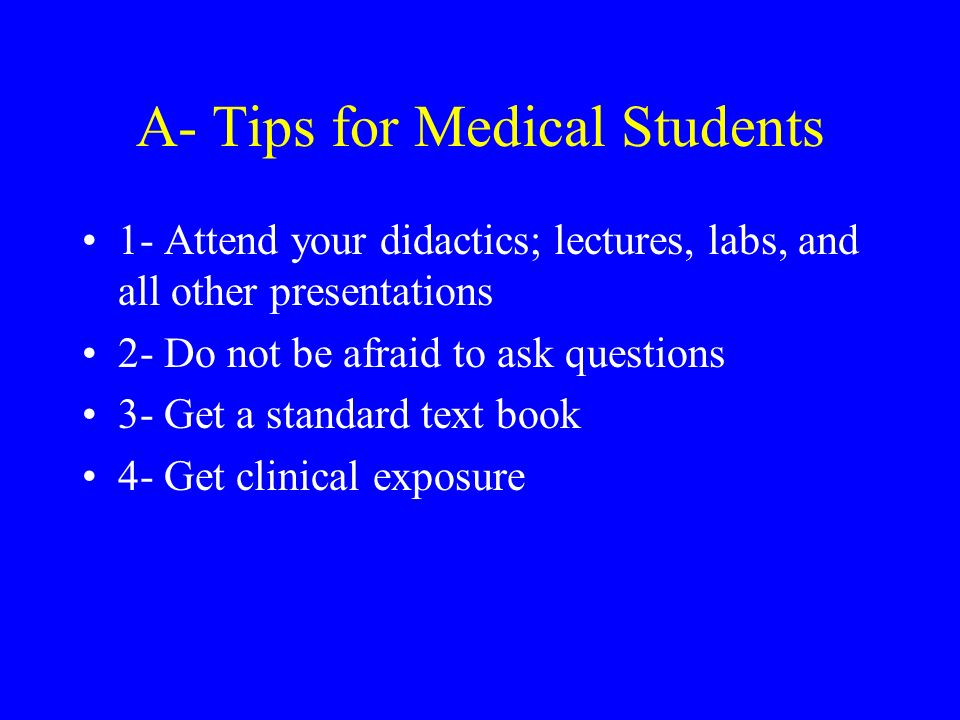 A- Tips for Medical Students 1- Attend your didactics; lectures, labs, and all other presentations 2- Do not be afraid to ask questions 3- Get a standard text book 4- Get clinical exposure