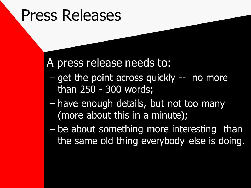 Press Releases A press release needs to: –get the point across quickly -- no more than 250 - 300 words; –have enough details, but not too many (more a