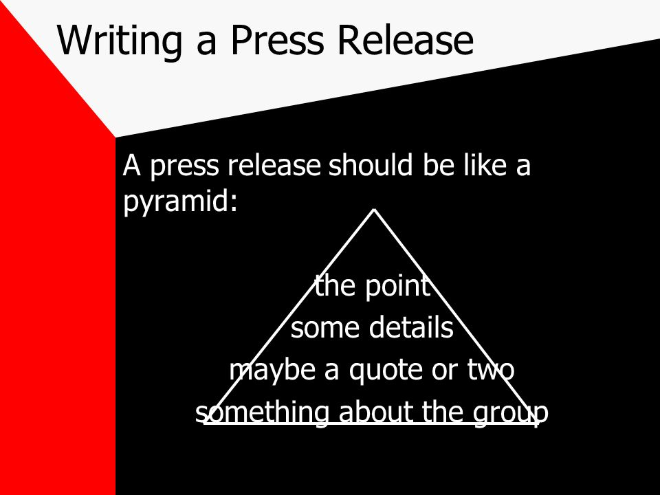 Writing a Press Release A press release should be like a pyramid: the point some details maybe a quote or two something about the group