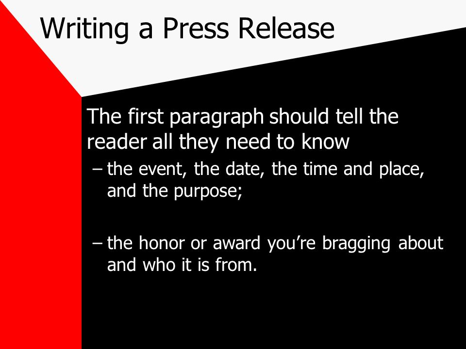 Writing a Press Release The first paragraph should tell the reader all they need to know –the event, the date, the time and place, and the purpose; –t