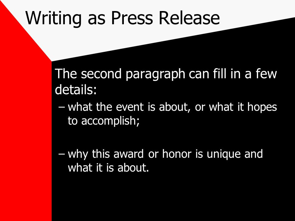 Writing as Press Release The second paragraph can fill in a few details: –what the event is about, or what it hopes to accomplish; –why this award or
