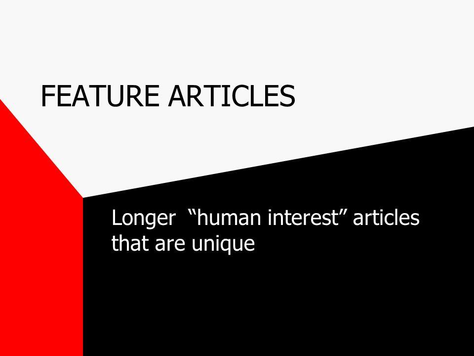 FEATURE ARTICLES Longer human interest articles that are unique